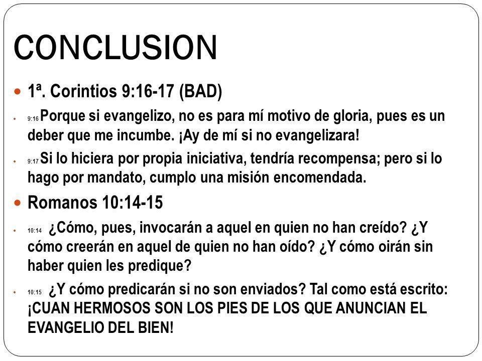 CONCLUSION 1ª. Corintios 9:16-17 (BAD) 9:16 Porque si evangelizo, no es para mí motivo de gloria, pues es un deber que me incumbe. ¡Ay de mí si no eva