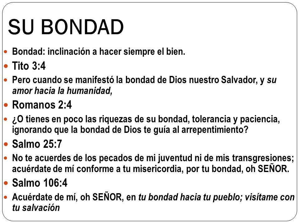 SU BONDAD Bondad: inclinación a hacer siempre el bien. Tito 3:4 Pero cuando se manifestó la bondad de Dios nuestro Salvador, y su amor hacia la humani