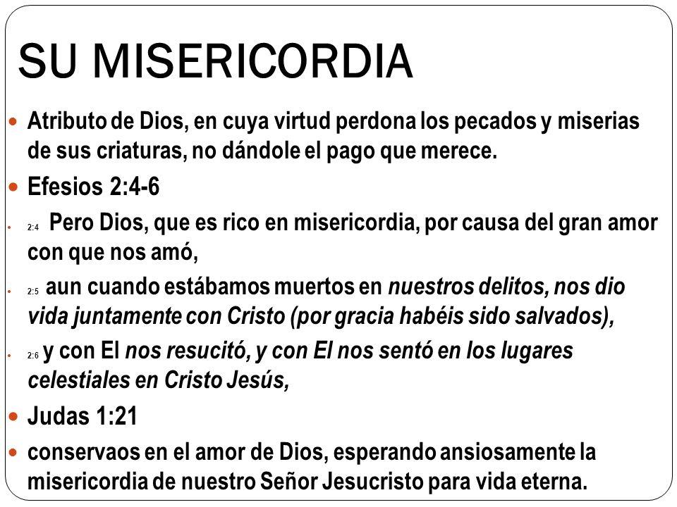 SU MISERICORDIA Atributo de Dios, en cuya virtud perdona los pecados y miserias de sus criaturas, no dándole el pago que merece. Efesios 2:4-6 2:4 Per