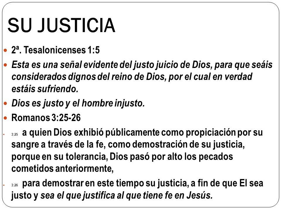 SU JUSTICIA 2ª. Tesalonicenses 1:5 Esta es una señal evidente del justo juicio de Dios, para que seáis considerados dignos del reino de Dios, por el c