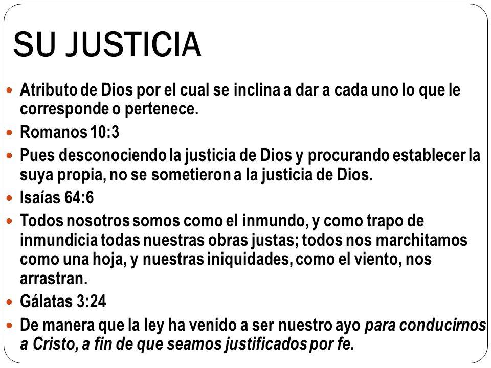 SU JUSTICIA Atributo de Dios por el cual se inclina a dar a cada uno lo que le corresponde o pertenece. Romanos 10:3 Pues desconociendo la justicia de