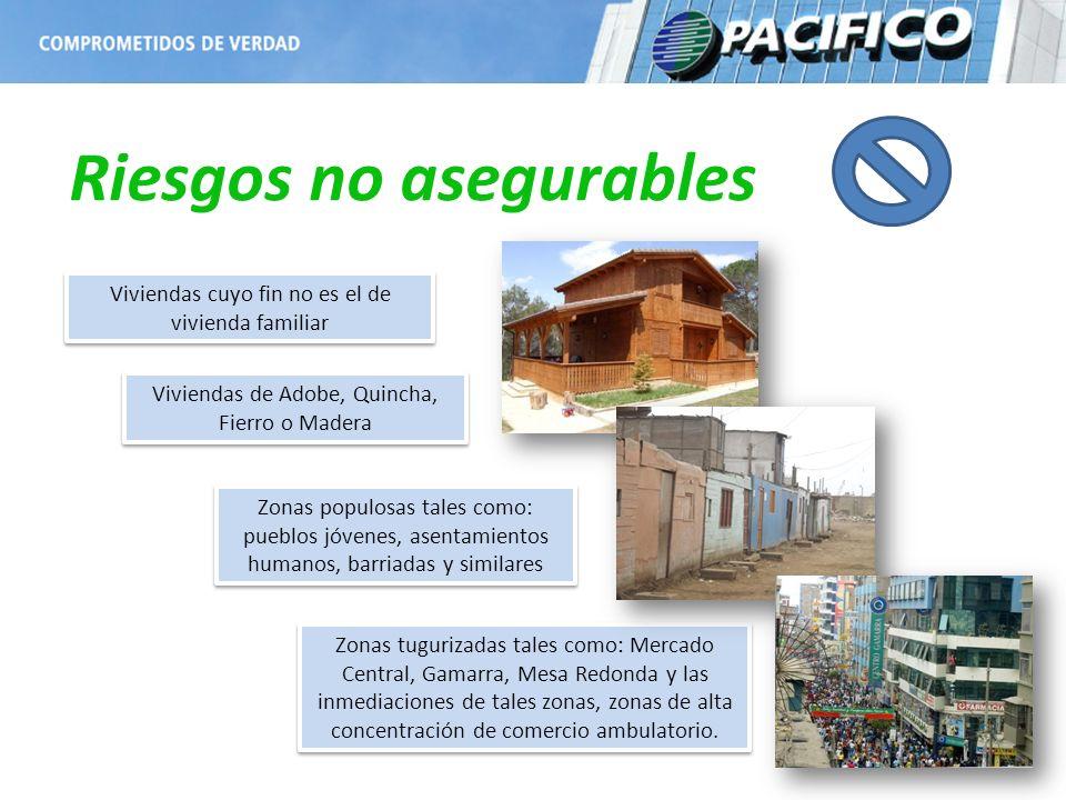 Riesgos no asegurables Viviendas de Adobe, Quincha, Fierro o Madera Zonas populosas tales como: pueblos jóvenes, asentamientos humanos, barriadas y si