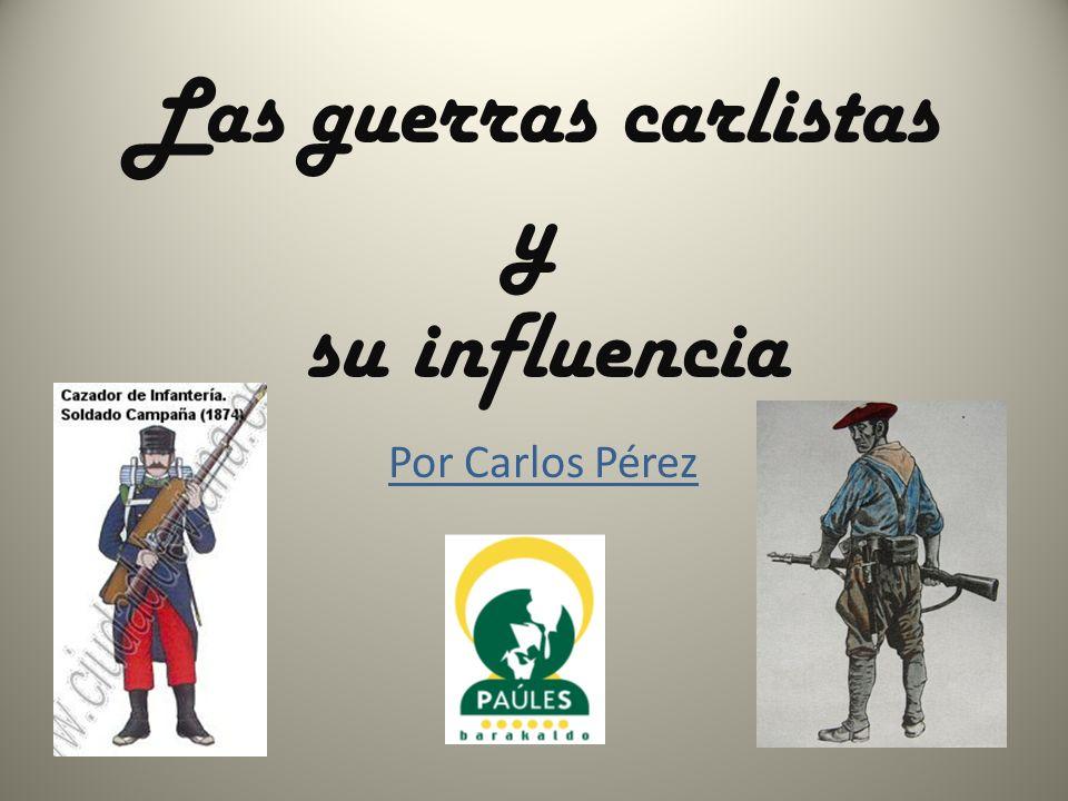 Las guerras carlistas y su influencia Por Carlos Pérez