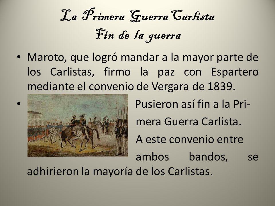 La Primera Guerra Carlista Fin de la guerra Maroto, que logró mandar a la mayor parte de los Carlistas, firmo la paz con Espartero mediante el conveni