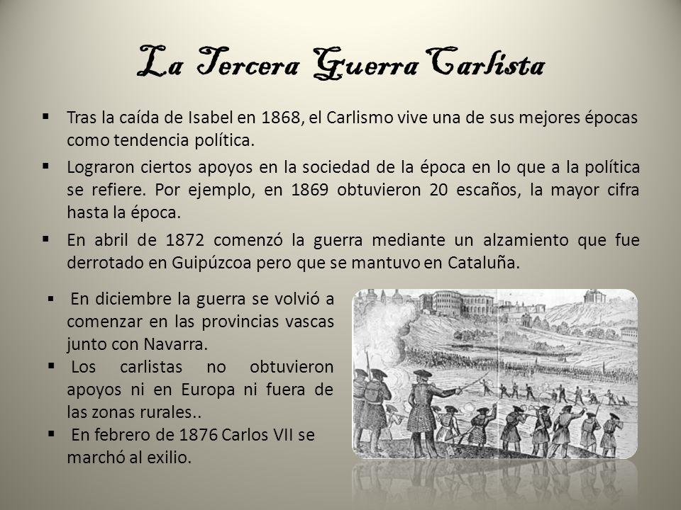 La Tercera Guerra Carlista Tras la caída de Isabel en 1868, el Carlismo vive una de sus mejores épocas como tendencia política. Lograron ciertos apoyo