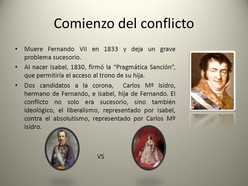 Comienzo del conflicto Muere Fernando VII en 1833 y deja un grave problema sucesorio. Al nacer Isabel, 1830, firmó la Pragmática Sanción, que permitir