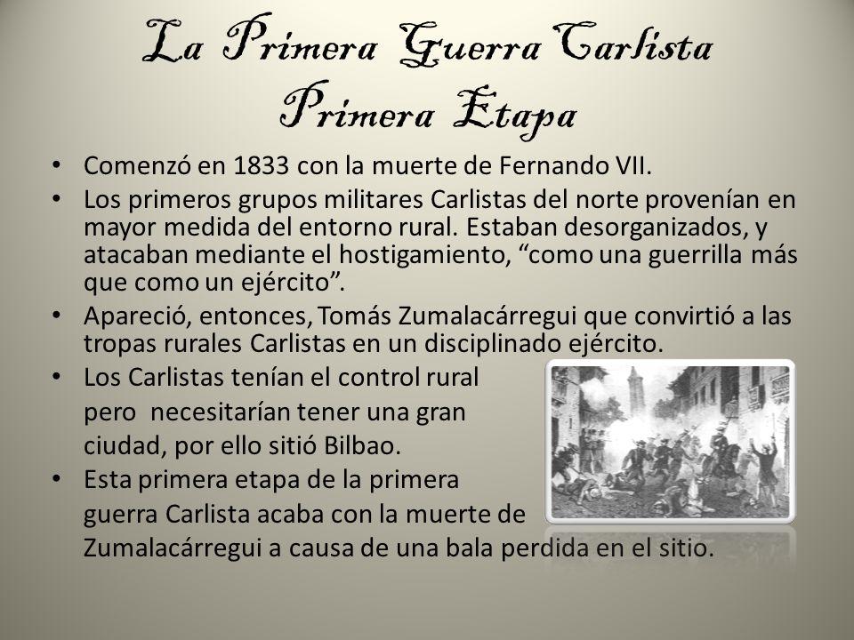 La Primera Guerra Carlista Primera Etapa Comenzó en 1833 con la muerte de Fernando VII. Los primeros grupos militares Carlistas del norte provenían en