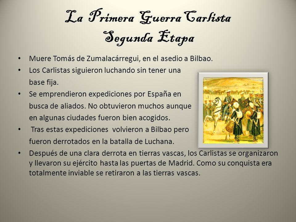 La Primera Guerra Carlista Segunda Etapa Muere Tomás de Zumalacárregui, en el asedio a Bilbao. Los Carlistas siguieron luchando sin tener una base fij