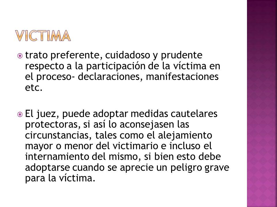 trato preferente, cuidadoso y prudente respecto a la participación de la víctima en el proceso- declaraciones, manifestaciones etc. El juez, puede ado