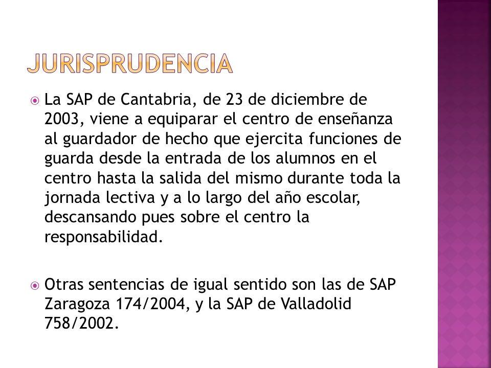 La SAP de Cantabria, de 23 de diciembre de 2003, viene a equiparar el centro de enseñanza al guardador de hecho que ejercita funciones de guarda desde la entrada de los alumnos en el centro hasta la salida del mismo durante toda la jornada lectiva y a lo largo del año escolar, descansando pues sobre el centro la responsabilidad.