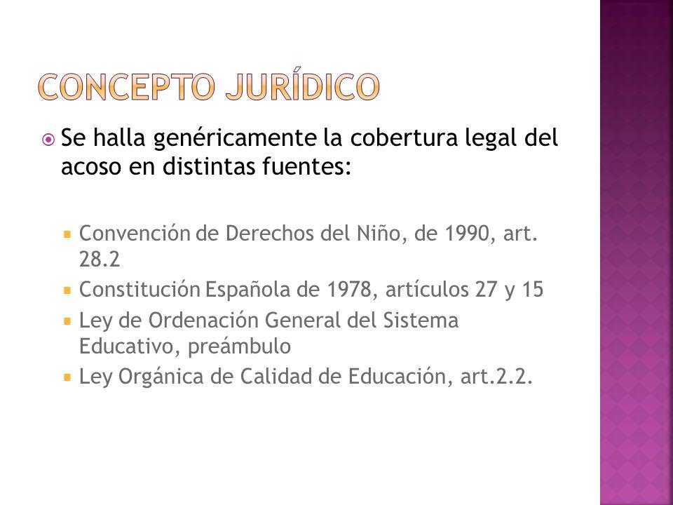 Se halla genéricamente la cobertura legal del acoso en distintas fuentes: Convención de Derechos del Niño, de 1990, art. 28.2 Constitución Española de