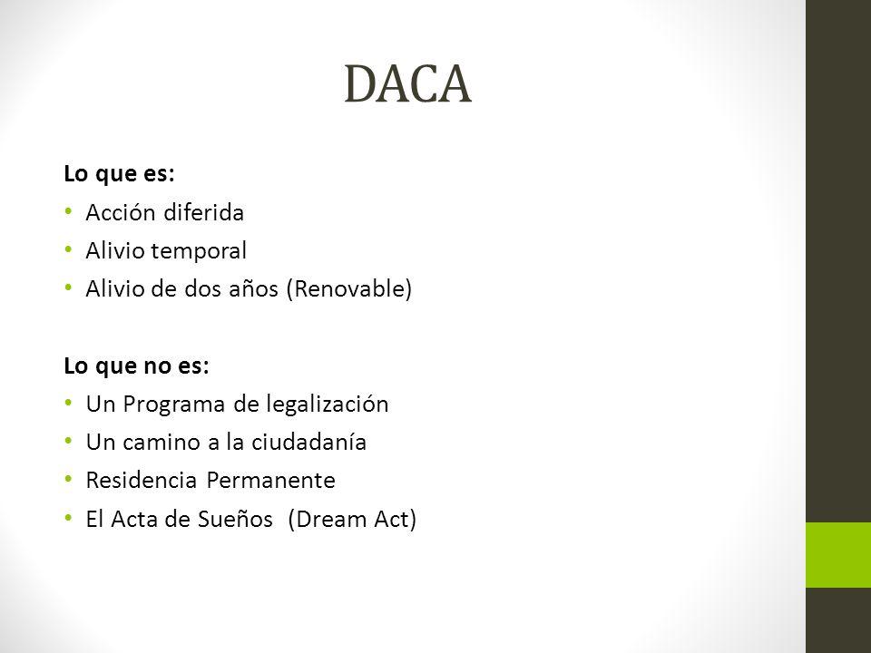 DACA Lo que es: Acción diferida Alivio temporal Alivio de dos años (Renovable) Lo que no es: Un Programa de legalización Un camino a la ciudadanía Res