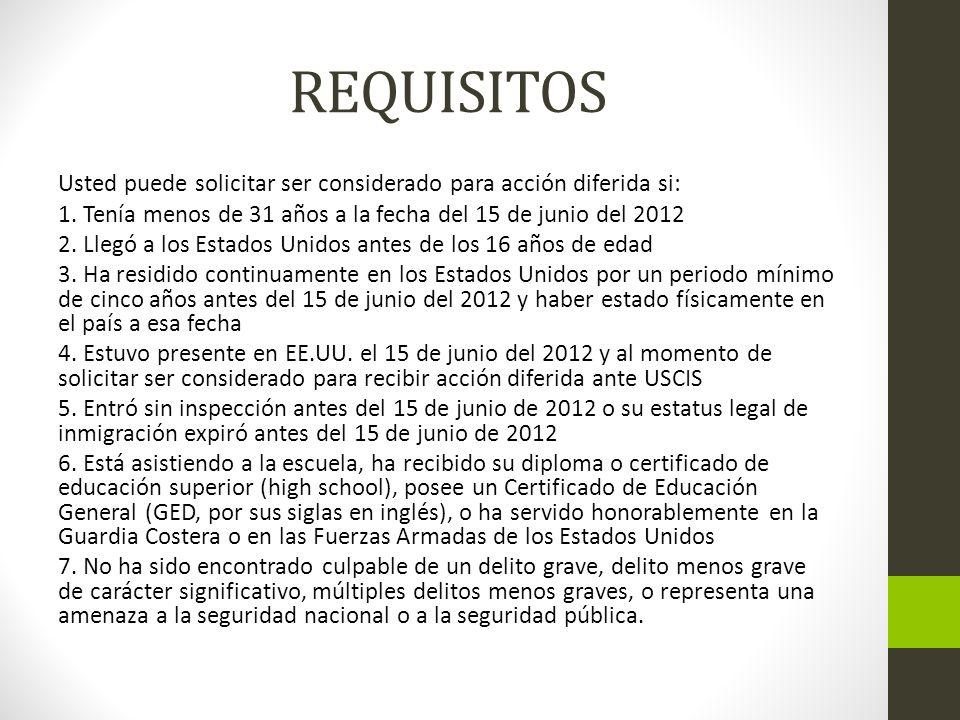 REQUISITOS Usted puede solicitar ser considerado para acción diferida si: 1. Tenía menos de 31 años a la fecha del 15 de junio del 2012 2. Llegó a los