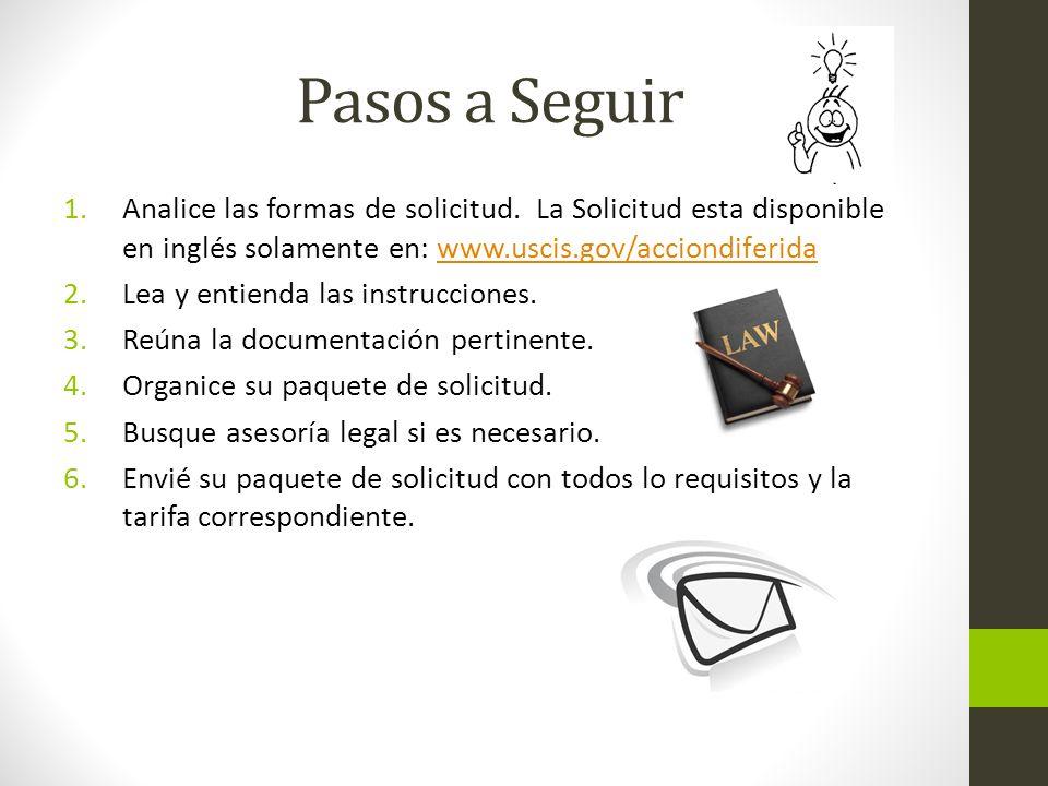 Pasos a Seguir 1.Analice las formas de solicitud. La Solicitud esta disponible en inglés solamente en: www.uscis.gov/acciondiferidawww.uscis.gov/accio