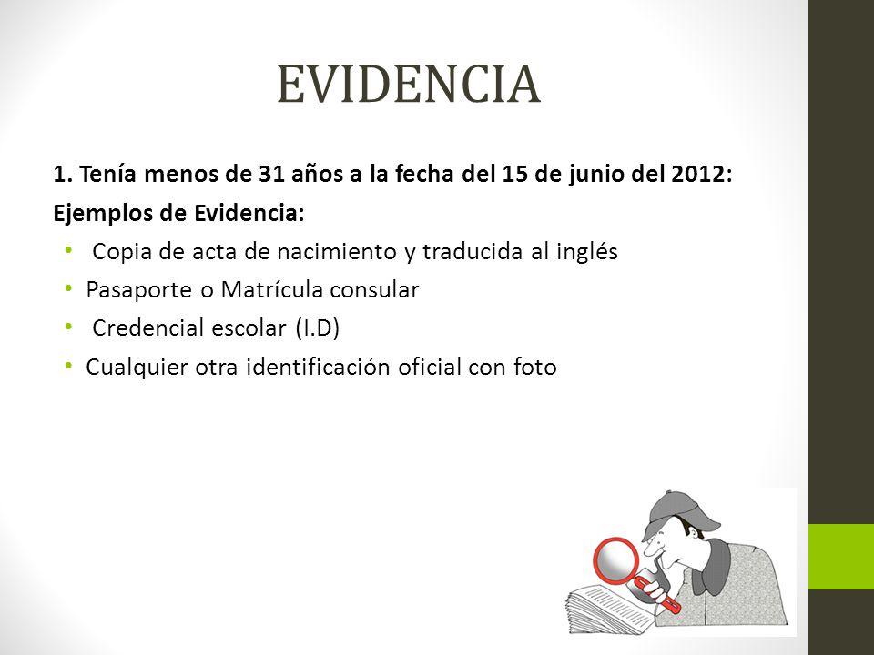 EVIDENCIA 1. Tenía menos de 31 años a la fecha del 15 de junio del 2012: Ejemplos de Evidencia: Copia de acta de nacimiento y traducida al inglés Pasa