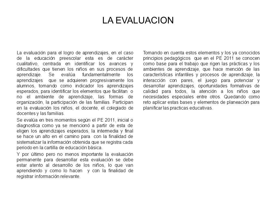 LA EVALUACION La evaluación para el logro de aprendizajes, en el caso de la educación preescolar esta es de carácter cualitativo, centrada en identifi