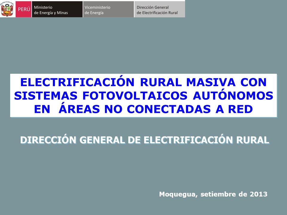 ELECTRIFICACIÓN RURAL MASIVA CON SISTEMAS FOTOVOLTAICOS AUTÓNOMOS EN ÁREAS NO CONECTADAS A RED Moquegua, setiembre de 2013 DIRECCIÓN GENERAL DE ELECTR