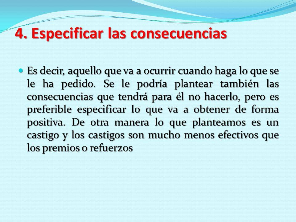 4. Especificar las consecuencias Es decir, aquello que va a ocurrir cuando haga lo que se le ha pedido. Se le podría plantear también las consecuencia