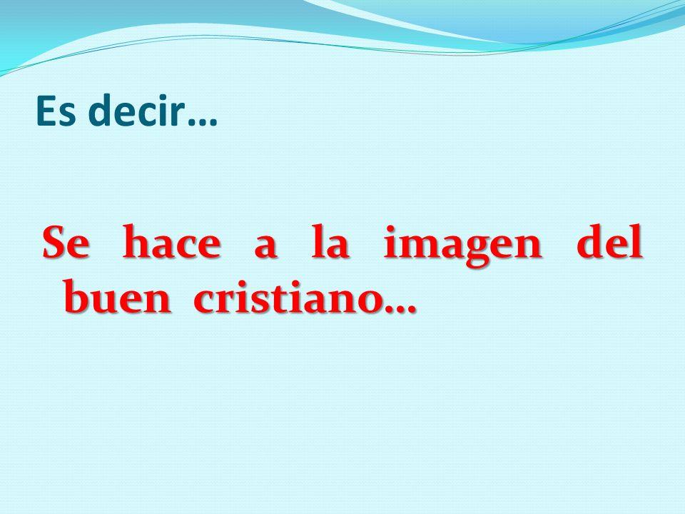 Es decir… Se hace a la imagen del buen cristiano…