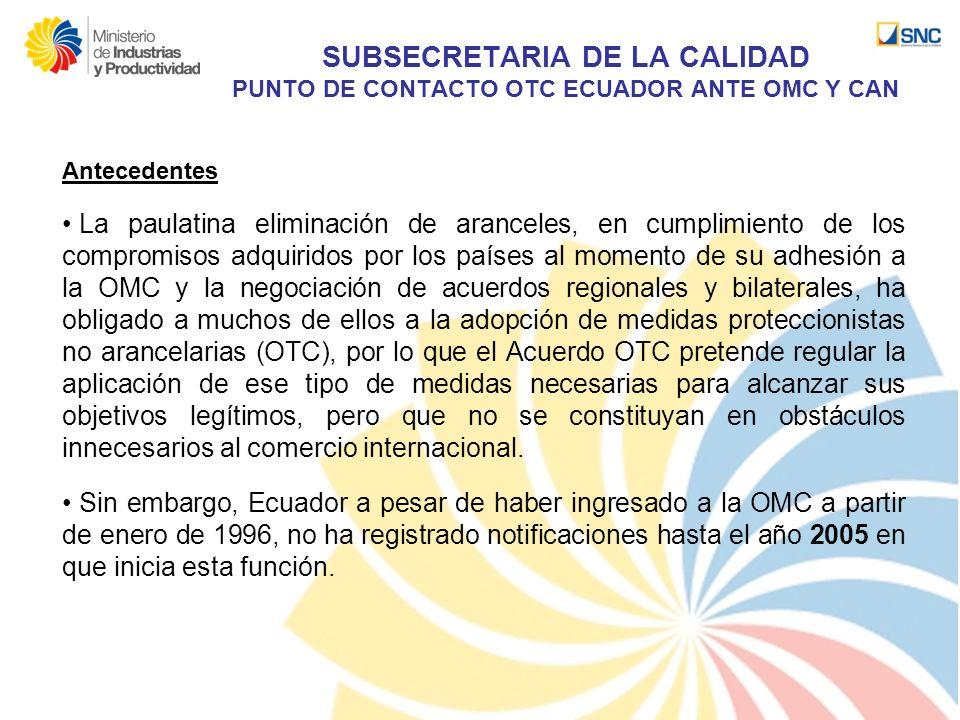 SUBSECRETARIA DE LA CALIDAD PUNTO DE CONTACTO OTC ECUADOR ANTE OMC Y CAN Antecedentes La paulatina eliminación de aranceles, en cumplimiento de los co
