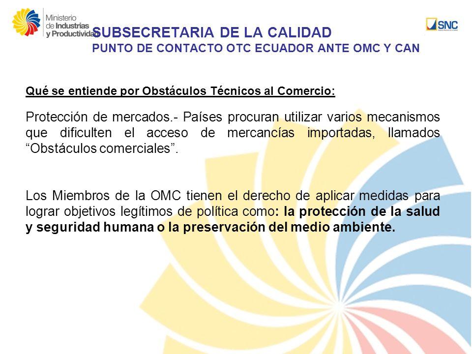 SUBSECRETARIA DE LA CALIDAD PUNTO DE CONTACTO OTC ECUADOR ANTE OMC Y CAN Qué se entiende por Obstáculos Técnicos al Comercio: Protección de mercados.-
