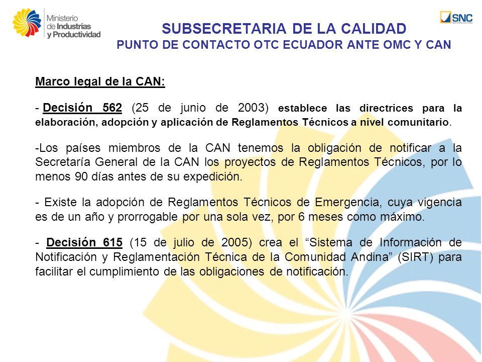 SUBSECRETARIA DE LA CALIDAD PUNTO DE CONTACTO OTC ECUADOR ANTE OMC Y CAN Marco legal de la CAN: - Decisión 562 (25 de junio de 2003) establece las dir