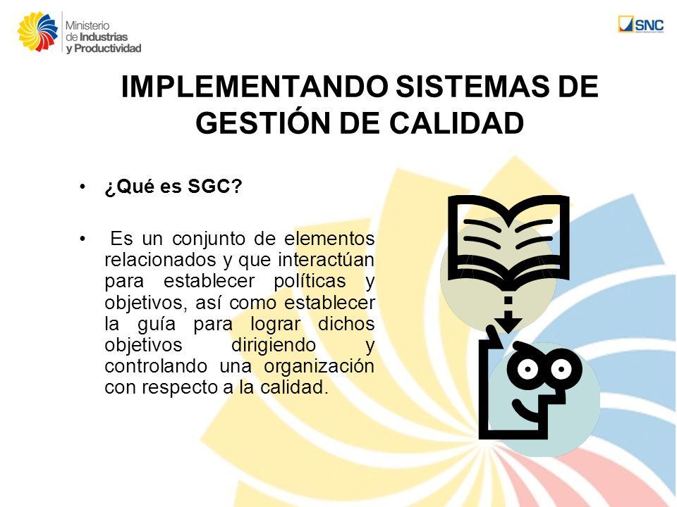 IMPLEMENTANDO SISTEMAS DE GESTIÓN DE CALIDAD ¿Qué es SGC? Es un conjunto de elementos relacionados y que interactúan para establecer políticas y objet