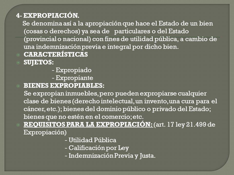 4- EXPROPIACIÓN. Se denomina así a la apropiación que hace el Estado de un bien (cosas o derechos) ya sea de particulares o del Estado (provincial o n