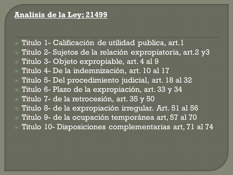 Analisis de la Ley; 21499 Titulo 1- Calificación de utilidad publica, art.1 Titulo 2- Sujetos de la relación expropiatoria, art.2 y3 Titulo 3- Objeto