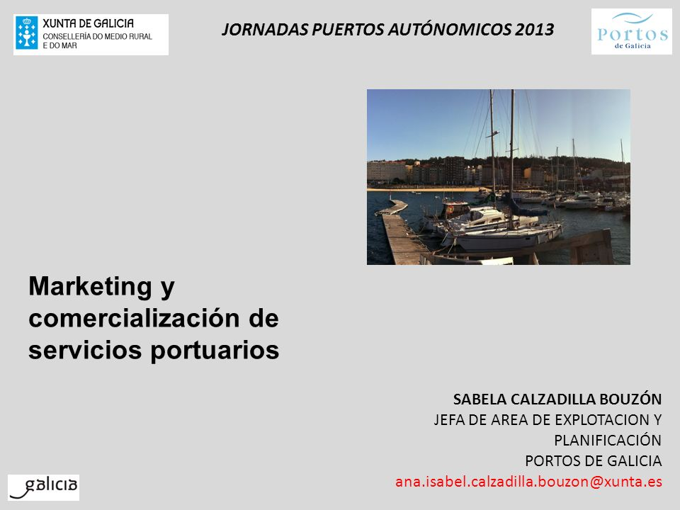 JORNADAS PUERTOS AUTÓNOMICOS 2013 SABELA CALZADILLA BOUZÓN JEFA DE AREA DE EXPLOTACION Y PLANIFICACIÓN PORTOS DE GALICIA ana.isabel.calzadilla.bouzon@
