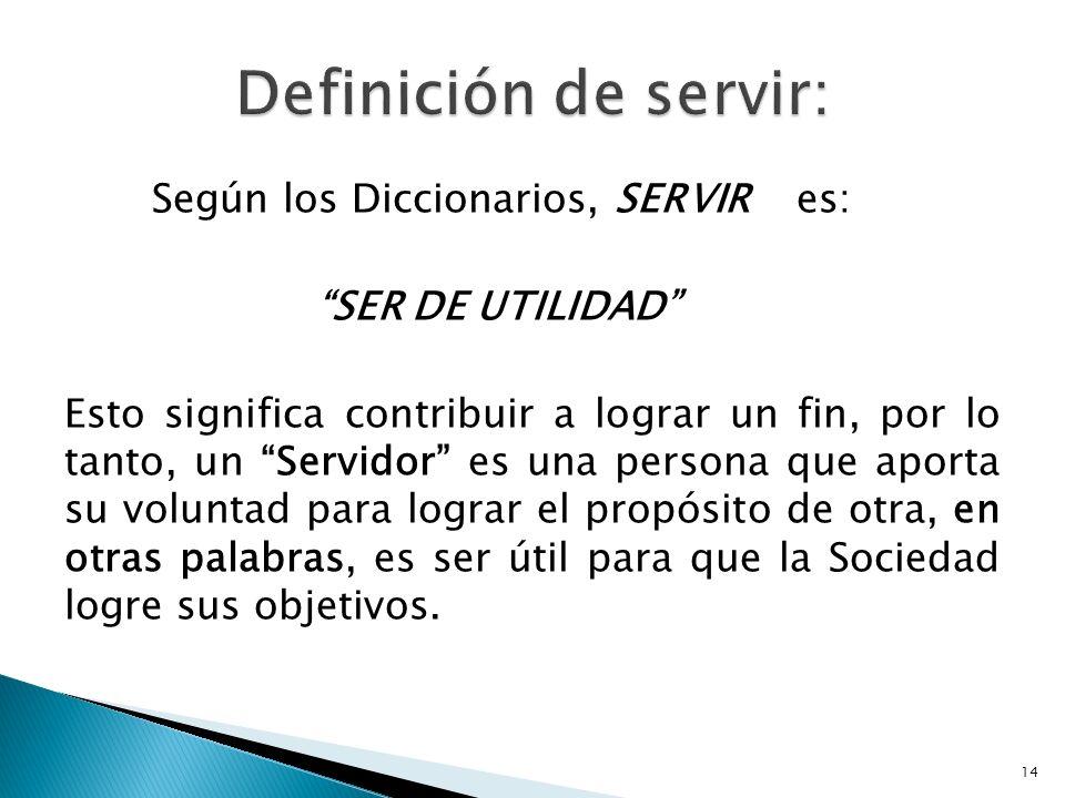 Según los Diccionarios, SERVIR es: SER DE UTILIDAD Esto significa contribuir a lograr un fin, por lo tanto, un Servidor es una persona que aporta su v