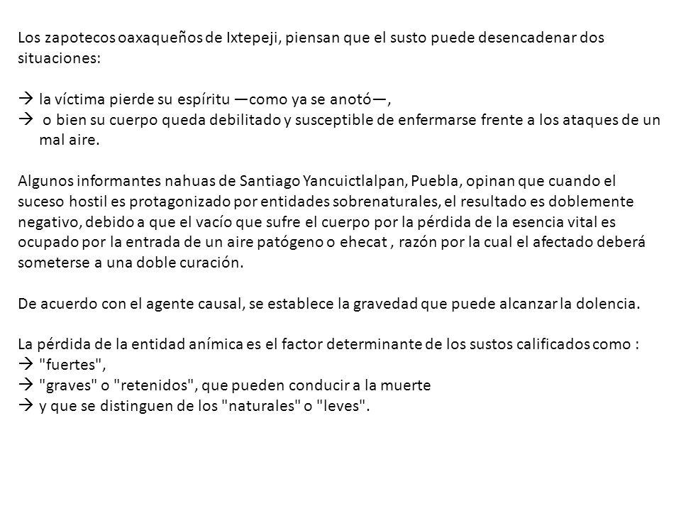Los zapotecos oaxaqueños de Ixtepeji, piensan que el susto puede desencadenar dos situaciones: la víctima pierde su espíritu como ya se anotó, o bien