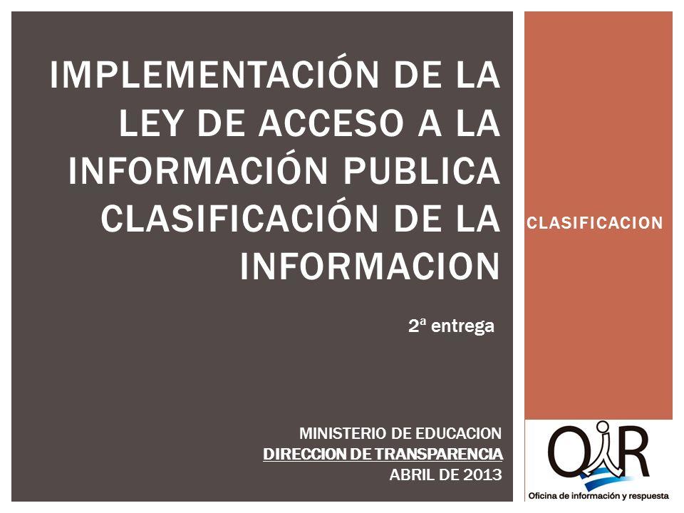 CLASIFICACION IMPLEMENTACIÓN DE LA LEY DE ACCESO A LA INFORMACIÓN PUBLICA CLASIFICACIÓN DE LA INFORMACION MINISTERIO DE EDUCACION DIRECCION DE TRANSPARENCIA ABRIL DE 2013 2ª entrega
