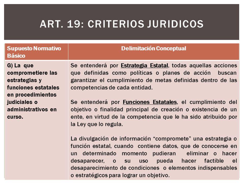 ART. 19: CRITERIOS JURIDICOS Supuesto Normativo Básico Delimitación Conceptual G) La que comprometiere las estrategias y funciones estatales en proced