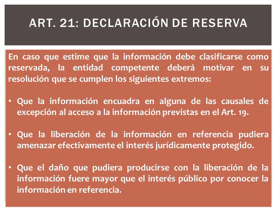 ART. 21: DECLARACIÓN DE RESERVA En caso que estime que la información debe clasificarse como reservada, la entidad competente deberá motivar en su res