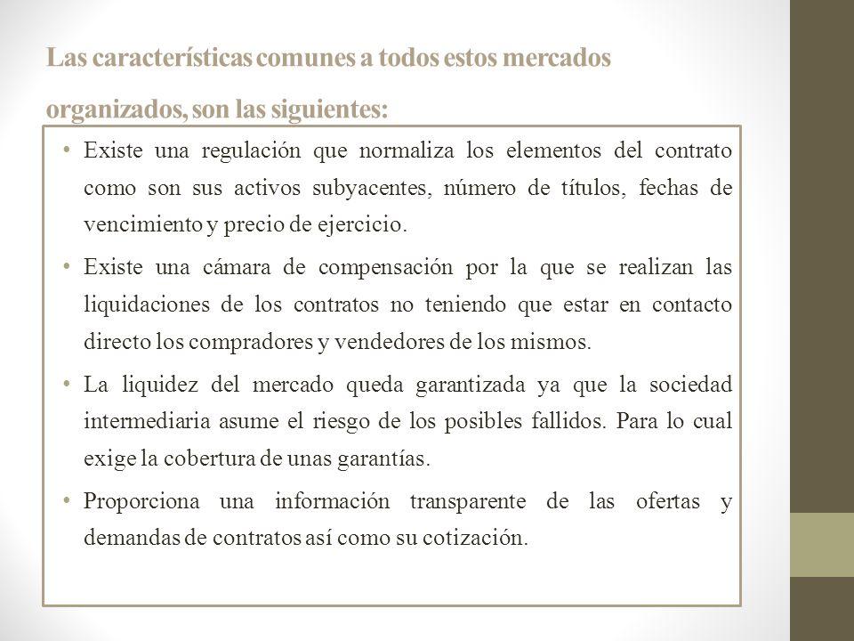 Las características comunes a todos estos mercados organizados, son las siguientes: Existe una regulación que normaliza los elementos del contrato com