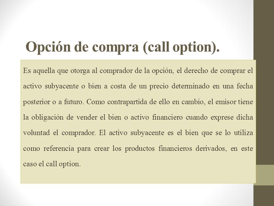 Opción de compra (call option). Es aquella que otorga al comprador de la opción, el derecho de comprar el activo subyacente o bien a costa de un preci
