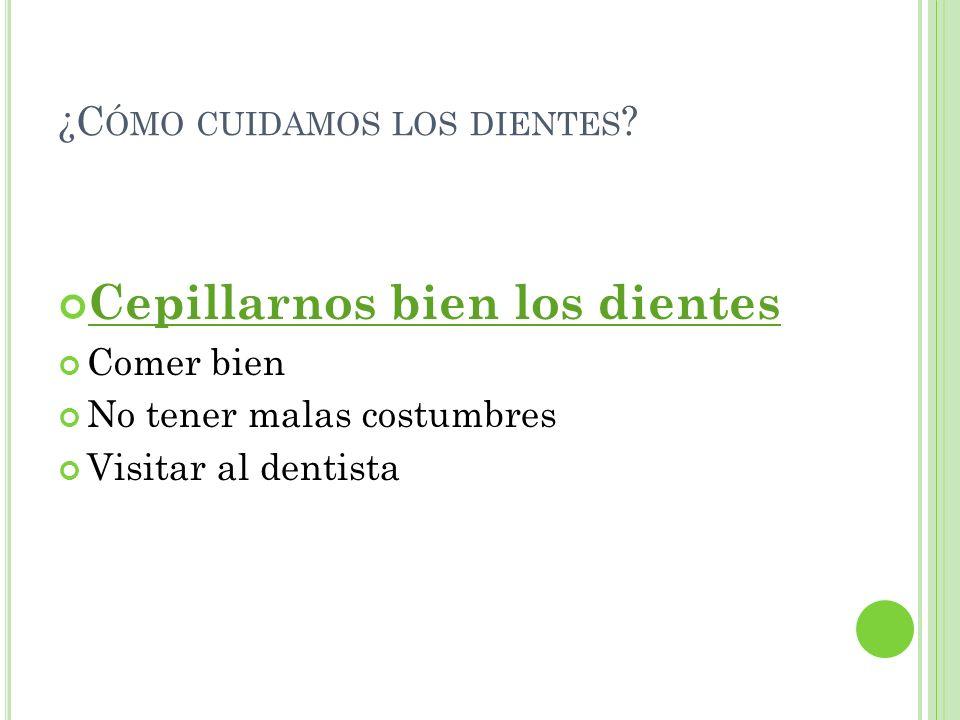 C EPILLARNOS BIEN LOS DIENTES Cepillo pequeño Poca pasta de dientes 3 veces al día Tiempo adecuado ¿Cómo los limpiamos?