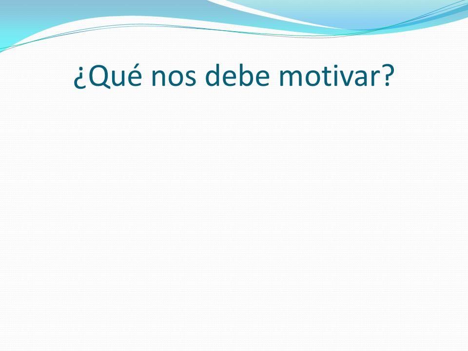 ¿Qué nos debe motivar?