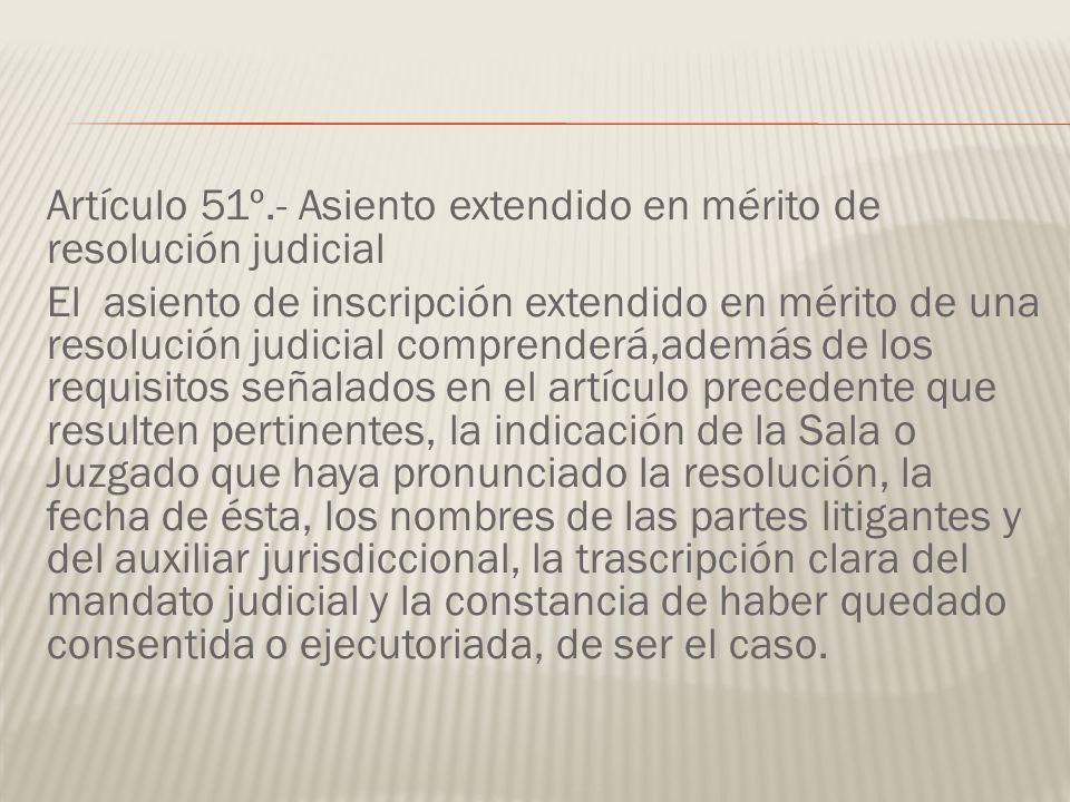 Artículo 51º.- Asiento extendido en mérito de resolución judicial El asiento de inscripción extendido en mérito de una resolución judicial comprenderá