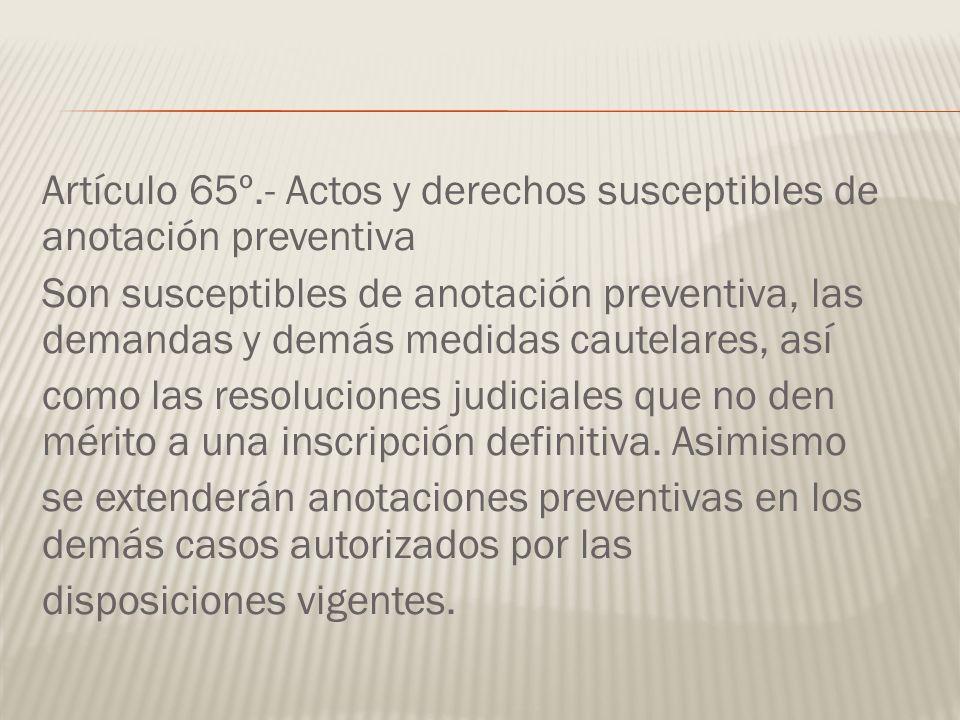 Artículo 65º.- Actos y derechos susceptibles de anotación preventiva Son susceptibles de anotación preventiva, las demandas y demás medidas cautelares