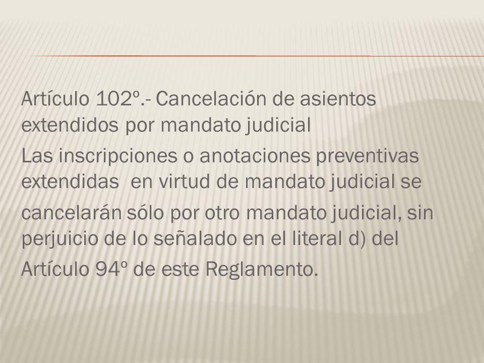 Artículo 102º.- Cancelación de asientos extendidos por mandato judicial Las inscripciones o anotaciones preventivas extendidas en virtud de mandato ju