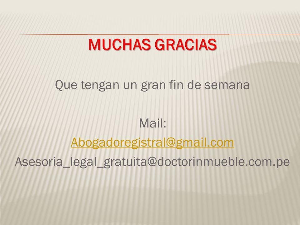 MUCHAS GRACIAS Que tengan un gran fin de semana Mail: Abogadoregistral@gmail.com Asesoria_legal_gratuita@doctorinmueble.com.pe