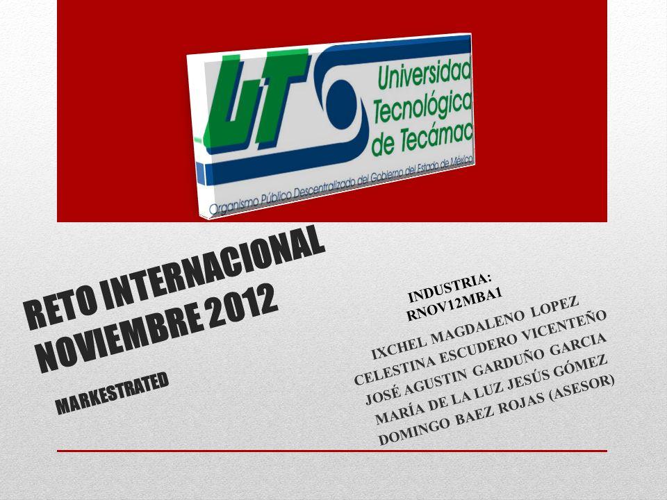 RETO INTERNACIONAL NOVIEMBRE 2012 MARKESTRATED IXCHEL MAGDALENO LOPEZ CELESTINA ESCUDERO VICENTEÑO JOSÉ AGUSTIN GARDUÑO GARCIA MARÍA DE LA LUZ JESÚS GÓMEZ DOMINGO BAEZ ROJAS (ASESOR) INDUSTRIA: RNOV12MBA1