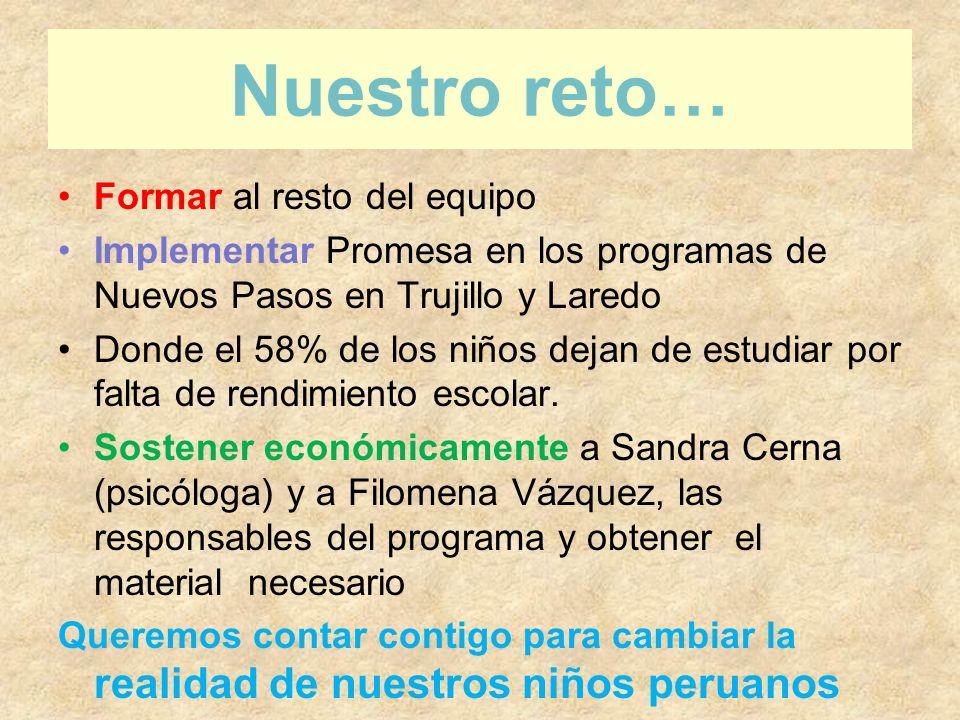 Nuestro reto… Formar al resto del equipo Implementar Promesa en los programas de Nuevos Pasos en Trujillo y Laredo Donde el 58% de los niños dejan de estudiar por falta de rendimiento escolar.