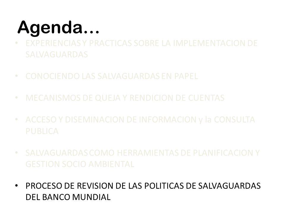 Agenda… EXPERIENCIAS Y PRACTICAS SOBRE LA IMPLEMENTACION DE SALVAGUARDAS CONOCIENDO LAS SALVAGUARDAS EN PAPEL MECANISMOS DE QUEJA Y RENDICION DE CUENTAS ACCESO Y DISEMINACION DE INFORMACION y la CONSULTA PUBLICA SALVAGUARDAS COMO HERRAMIENTAS DE PLANIFICACION Y GESTION SOCIO AMBIENTAL PROCESO DE REVISION DE LAS POLITICAS DE SALVAGUARDAS DEL BANCO MUNDIAL