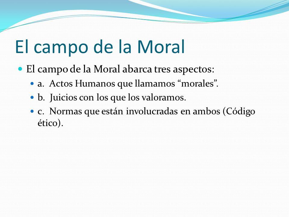 El campo de la Moral El campo de la Moral abarca tres aspectos: a. Actos Humanos que llamamos morales. b. Juicios con los que los valoramos. c. Normas