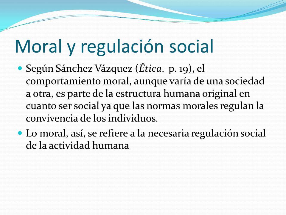 Moral y regulación social Según Sánchez Vázquez (Ética. p. 19), el comportamiento moral, aunque varía de una sociedad a otra, es parte de la estructur