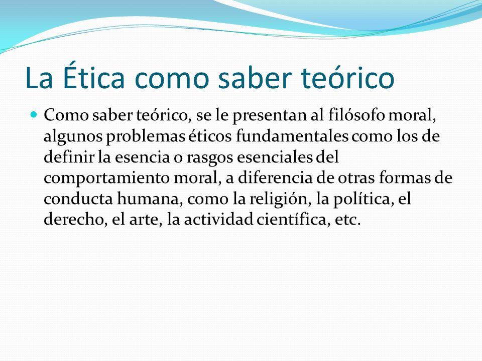 La Ética como saber teórico Como saber teórico, se le presentan al filósofo moral, algunos problemas éticos fundamentales como los de definir la esenc