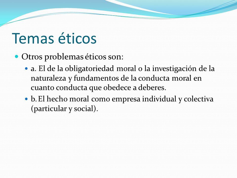 Temas éticos Otros problemas éticos son: a. El de la obligatoriedad moral o la investigación de la naturaleza y fundamentos de la conducta moral en cu